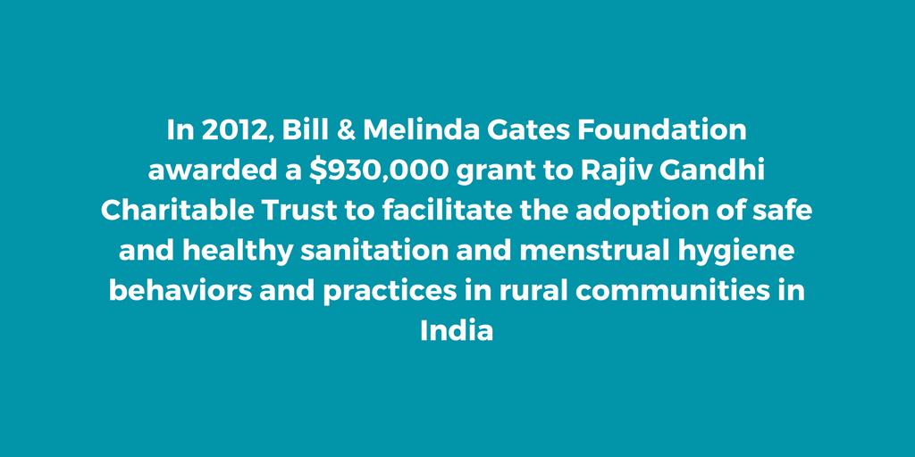 In 2012, Bill & Melinda Gates Foundation awarded a $930,000 grant to Rajiv Gandhi Charitable Trust to support community institutions in poor villages in India to adopt safe and healthy sanitation and menstrual hygiene behaviors and practices.
