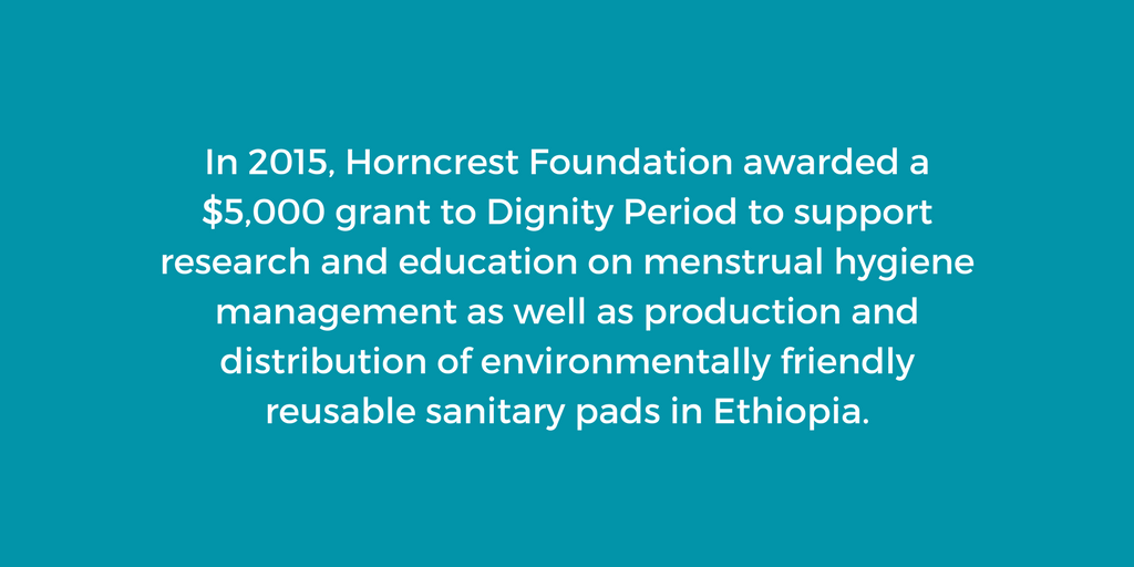 In 2015, Horncrest Foundation awarded a $5,000 grant to Dignity Period to support research and education on menstrual hygiene management as well as production and distribution of environmentally friendly reusable sanitary pads in Ethiopia.