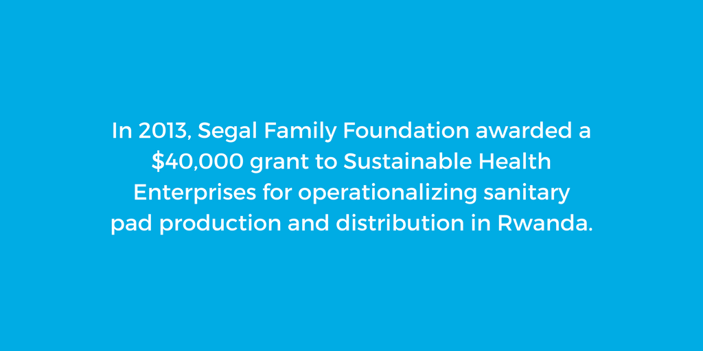 In 2013, Segal Family Foundation awarded a $40,000 grant to Sustainable Health Enterprises for operationalizing sanitary pad production and distribution in Rwanda.